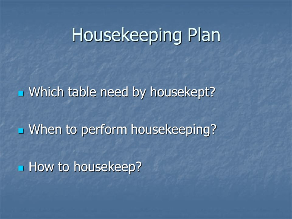 Housekeeping Plan Which table need by housekept? Which table need by housekept? When to perform housekeeping? When to perform housekeeping? How to hou