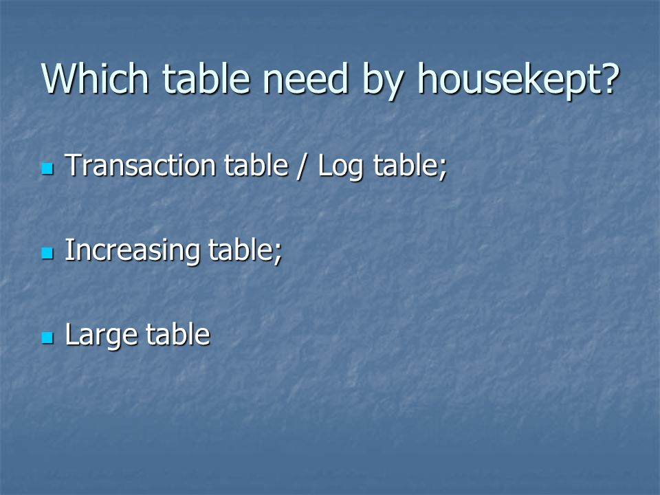 Which table need by housekept? Transaction table / Log table; Transaction table / Log table; Increasing table; Increasing table; Large table Large tab