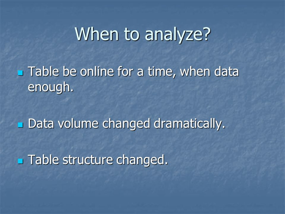 When to analyze? Table be online for a time, when data enough. Table be online for a time, when data enough. Data volume changed dramatically. Data vo