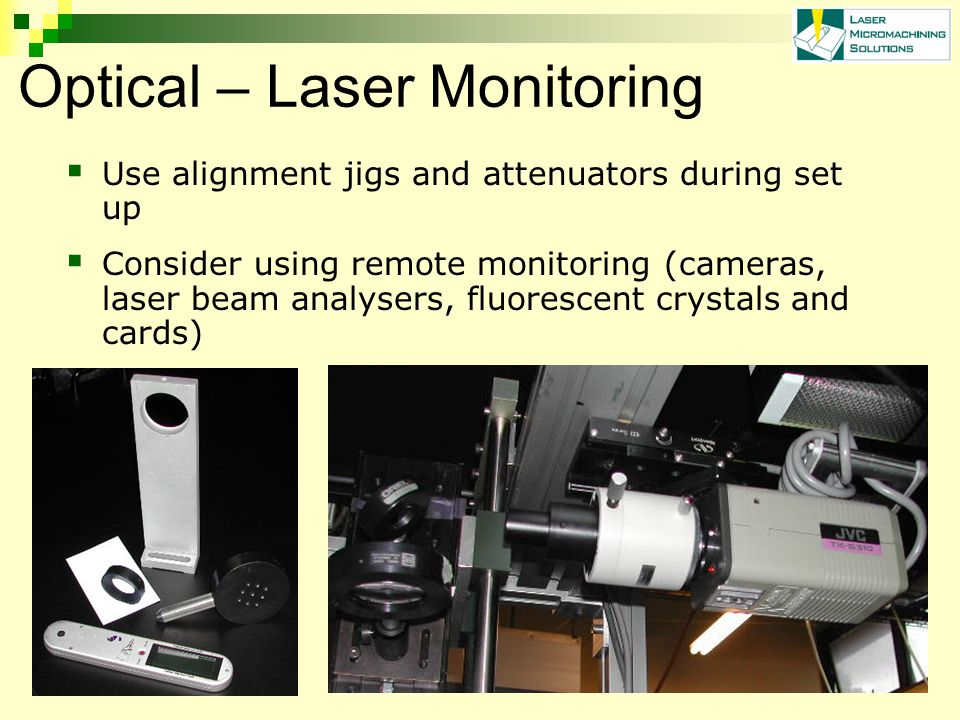 Optical – Laser Monitoring Use alignment jigs and attenuators during set up Consider using remote monitoring (cameras, laser beam analysers, fluorescent crystals and cards)
