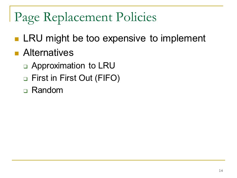14 Page Replacement Policies LRU might be too expensive to implement Alternatives Approximation to LRU First in First Out (FIFO) Random