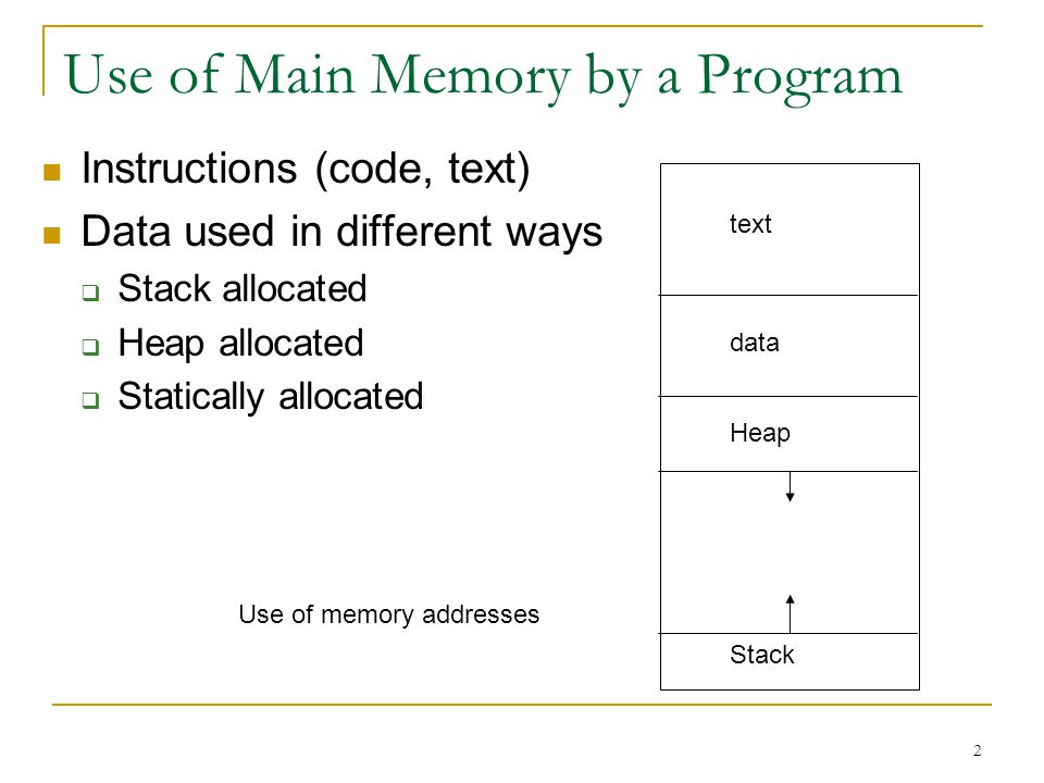 2 Use of Main Memory by a Program Instructions (code, text) Data used in different ways Stack allocated Heap allocated Statically allocated text data