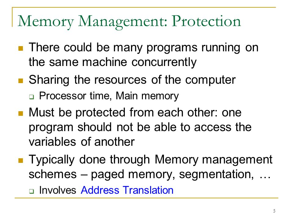 5 Memory Management: Protection There could be many programs running on the same machine concurrently Sharing the resources of the computer Processor