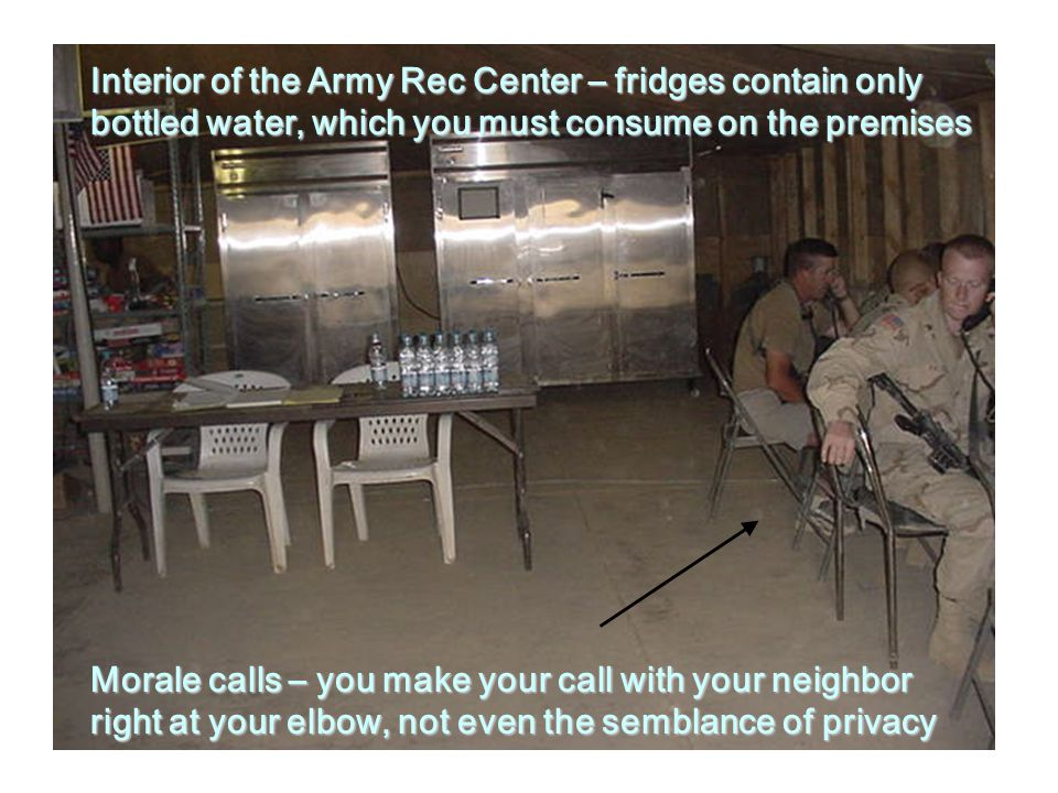 Interior of the Army Rec Center – fridges contain only bottled water, which you must consume on the premises Morale calls – you make your call with your neighbor right at your elbow, not even the semblance of privacy