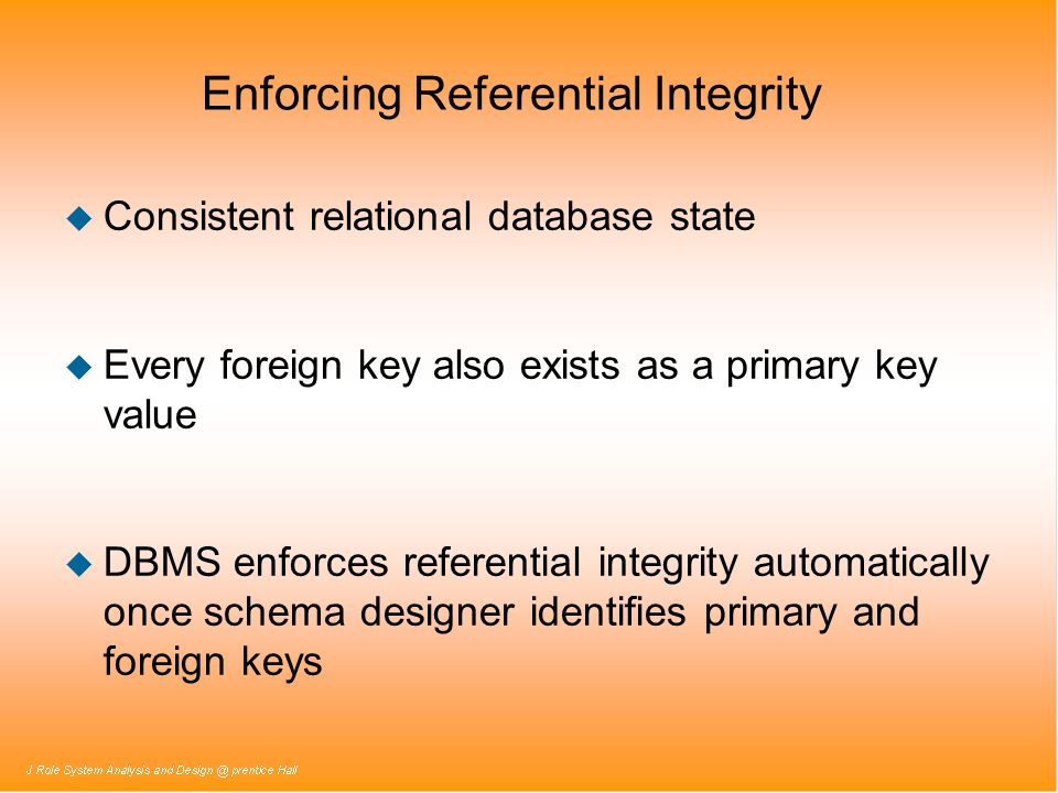 Enforcing Referential Integrity u Consistent relational database state u Every foreign key also exists as a primary key value u DBMS enforces referent