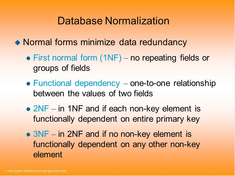 Database Normalization u Normal forms minimize data redundancy First normal form (1NF) – no repeating fields or groups of fields Functional dependency