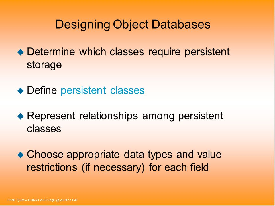 Designing Object Databases u Determine which classes require persistent storage u Define persistent classes u Represent relationships among persistent