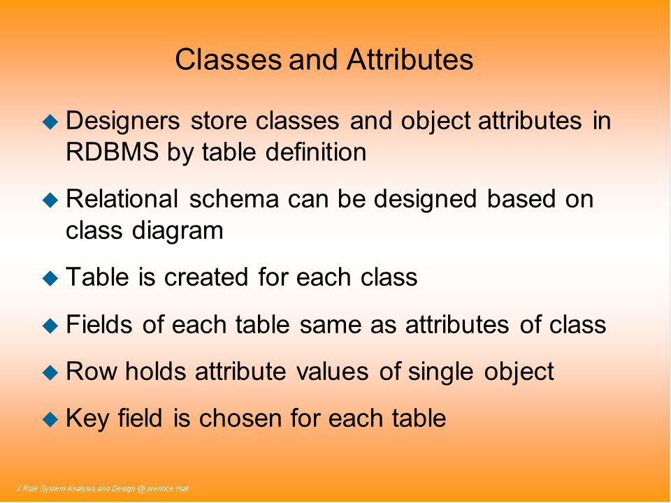 Classes and Attributes u Designers store classes and object attributes in RDBMS by table definition u Relational schema can be designed based on class