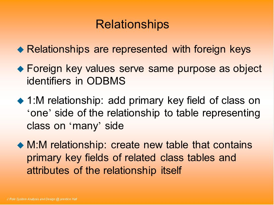 Relationships u Relationships are represented with foreign keys u Foreign key values serve same purpose as object identifiers in ODBMS 1:M relationshi
