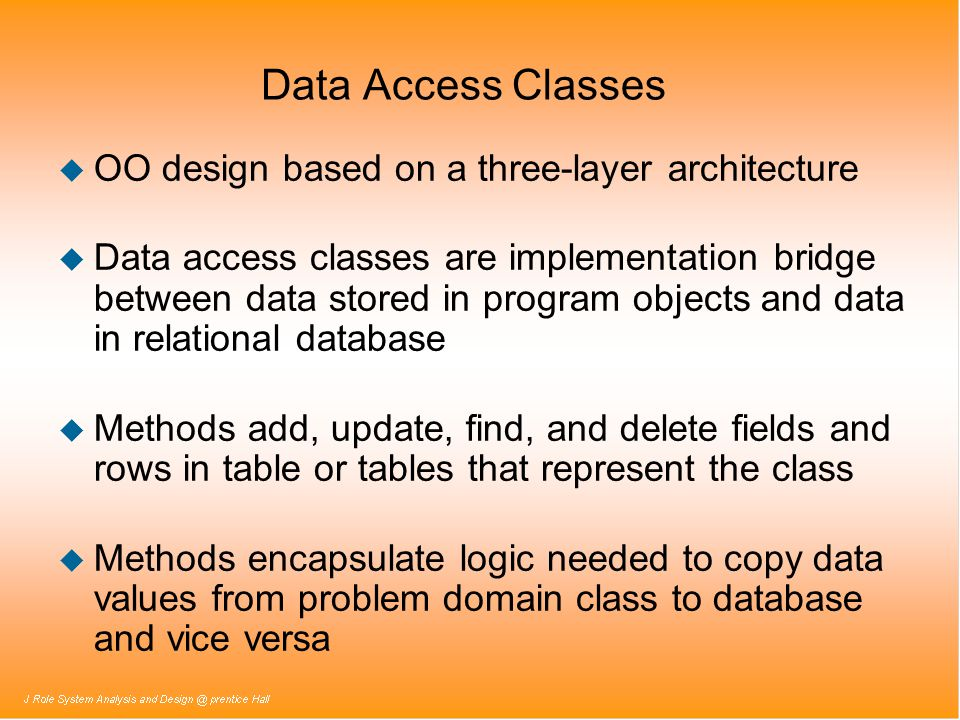 Data Access Classes u OO design based on a three-layer architecture u Data access classes are implementation bridge between data stored in program obj