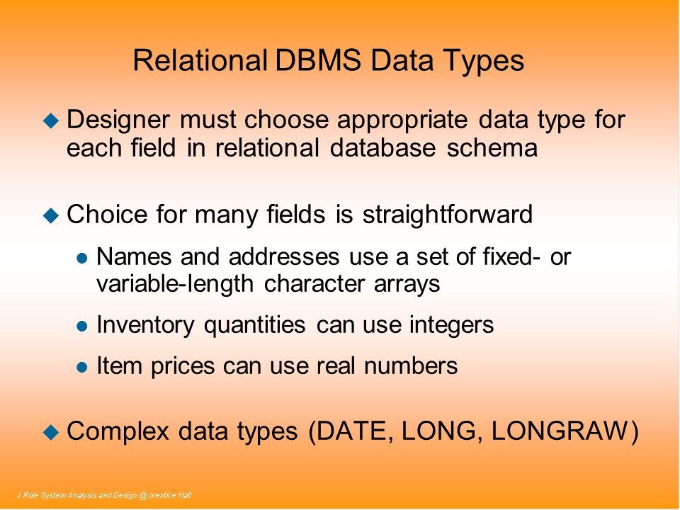 Relational DBMS Data Types u Designer must choose appropriate data type for each field in relational database schema u Choice for many fields is strai