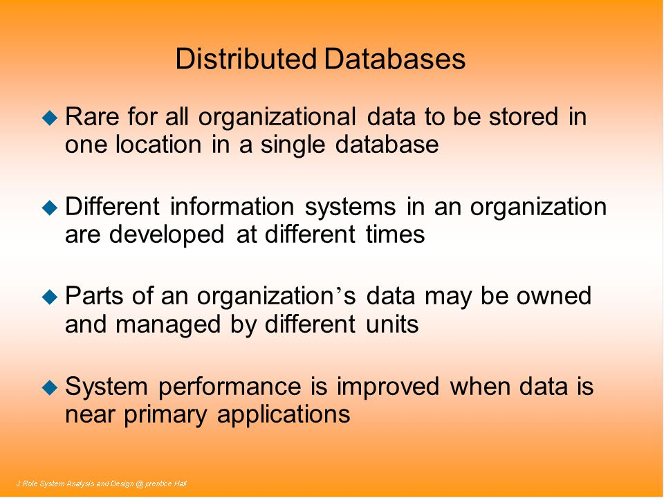 Distributed Databases u Rare for all organizational data to be stored in one location in a single database u Different information systems in an organ