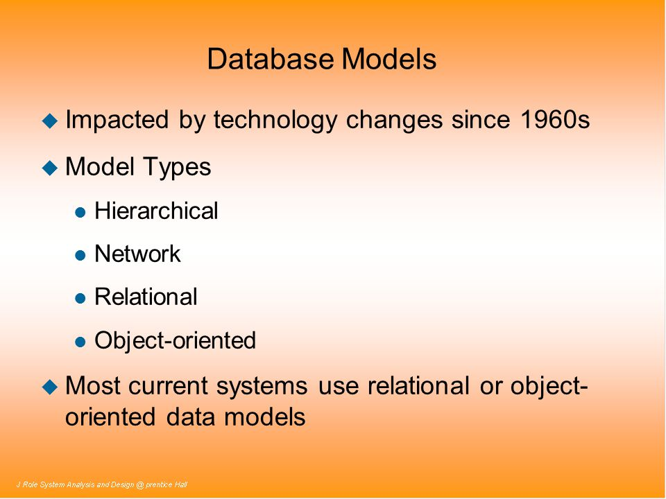 Database Models u Impacted by technology changes since 1960s u Model Types l Hierarchical l Network l Relational l Object-oriented u Most current syst