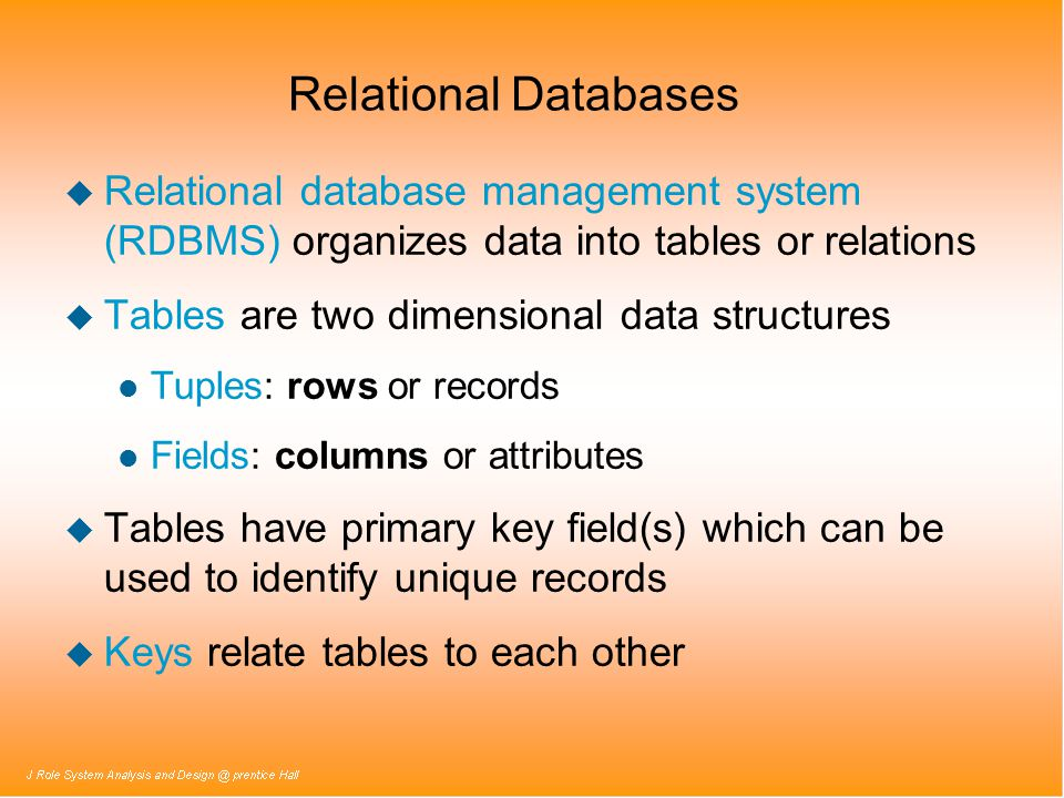 Relational Databases u Relational database management system (RDBMS) organizes data into tables or relations u Tables are two dimensional data structu