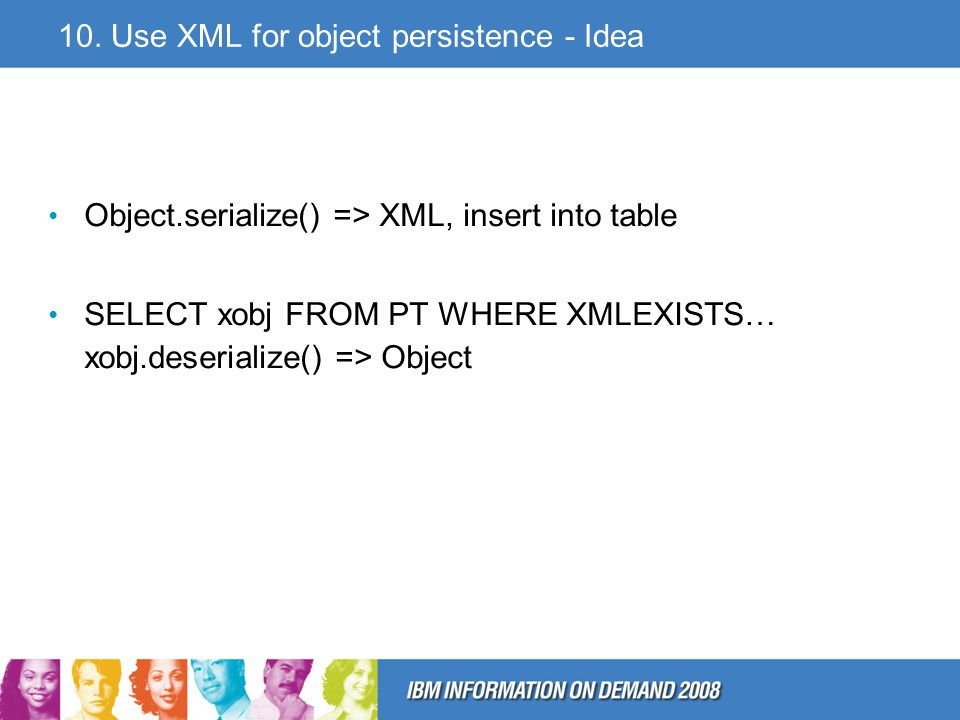 10. Use XML for object persistence - Idea Object.serialize() => XML, insert into table SELECT xobj FROM PT WHERE XMLEXISTS… xobj.deserialize() => Obje