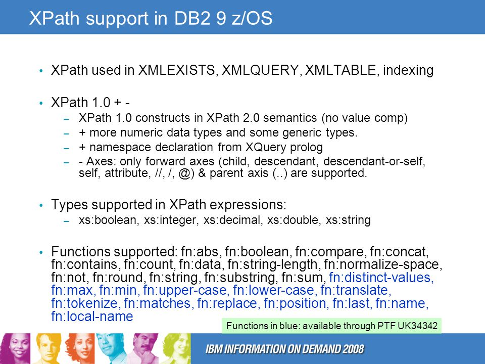 XPath support in DB2 9 z/OS XPath used in XMLEXISTS, XMLQUERY, XMLTABLE, indexing XPath 1.0 + - – XPath 1.0 constructs in XPath 2.0 semantics (no value comp) – + more numeric data types and some generic types.
