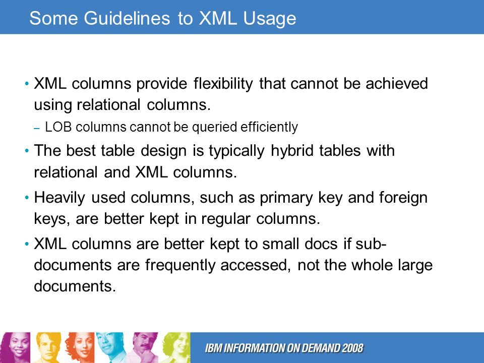 Some Guidelines to XML Usage XML columns provide flexibility that cannot be achieved using relational columns.