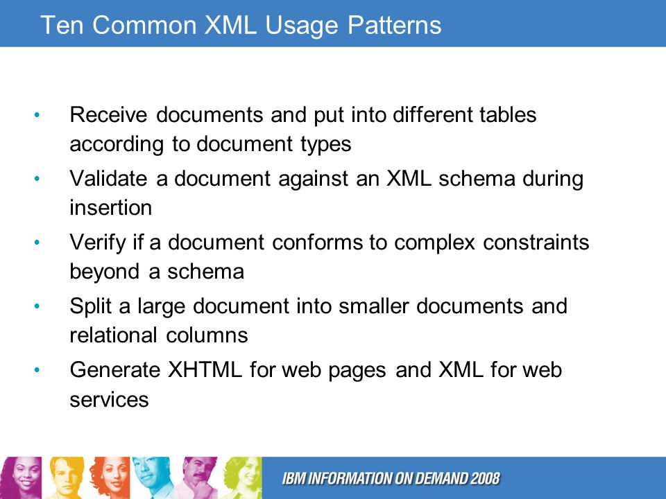 Ten Common XML Usage Patterns Receive documents and put into different tables according to document types Validate a document against an XML schema during insertion Verify if a document conforms to complex constraints beyond a schema Split a large document into smaller documents and relational columns Generate XHTML for web pages and XML for web services