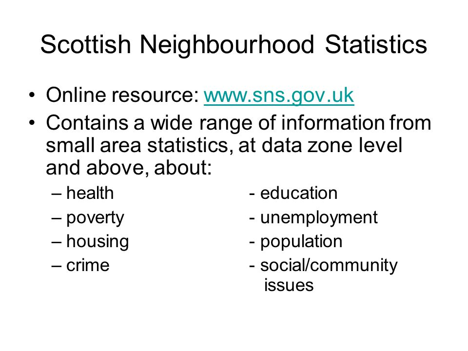 Scottish Neighbourhood Statistics Online resource: www.sns.gov.ukwww.sns.gov.uk Contains a wide range of information from small area statistics, at data zone level and above, about: –health- education –poverty- unemployment –housing- population –crime - social/community issues