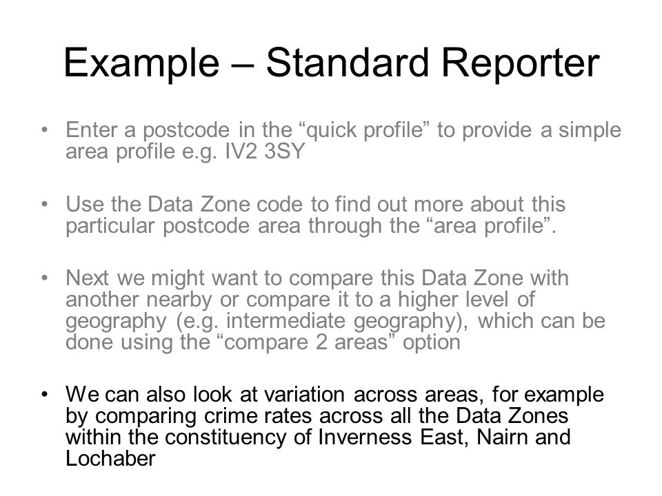 Example – Standard Reporter Enter a postcode in the quick profile to provide a simple area profile e.g. IV2 3SY Use the Data Zone code to find out mor