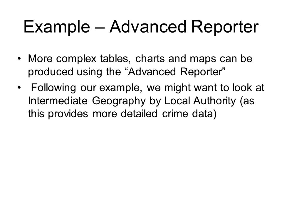 Example – Advanced Reporter More complex tables, charts and maps can be produced using the Advanced Reporter Following our example, we might want to look at Intermediate Geography by Local Authority (as this provides more detailed crime data)