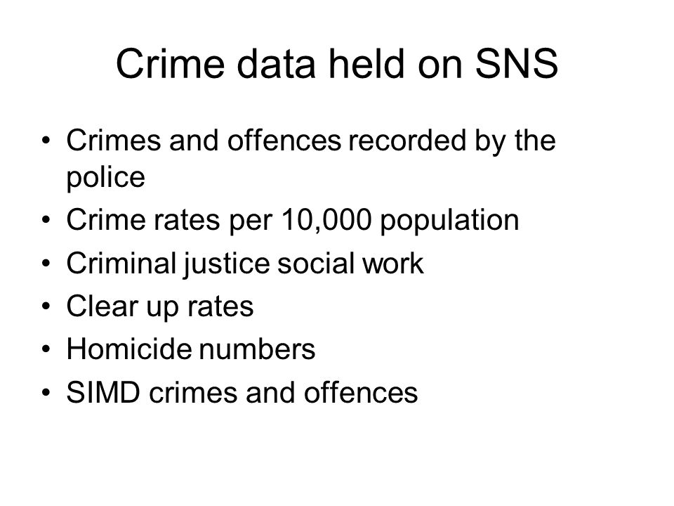 Crime data held on SNS Crimes and offences recorded by the police Crime rates per 10,000 population Criminal justice social work Clear up rates Homicide numbers SIMD crimes and offences