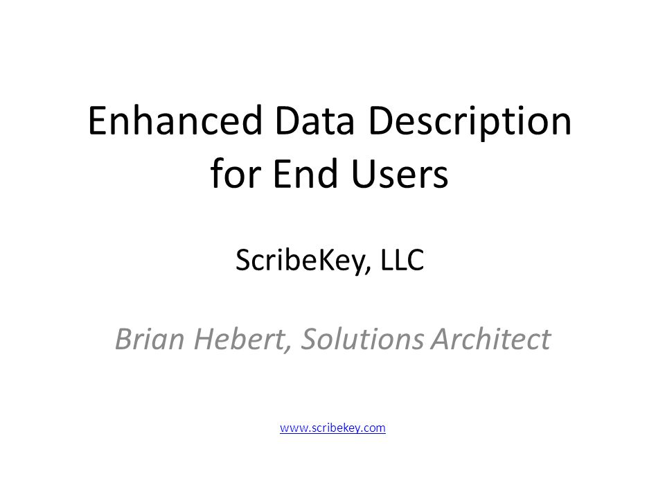 ScribeKey Project Experience Global FGDC Metadata production for large commercial data provider(s) Federal Agency Assistance: Assess, describe, and standardize large collection of geospatial datasets Experience with data cleansing, metadata, integration, presentation, application development.