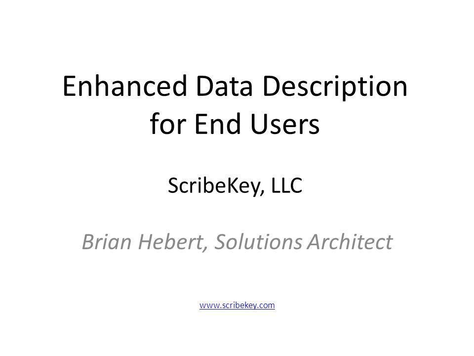 Enhanced Data Description for End Users ScribeKey, LLC Brian Hebert, Solutions Architect www.scribekey.com