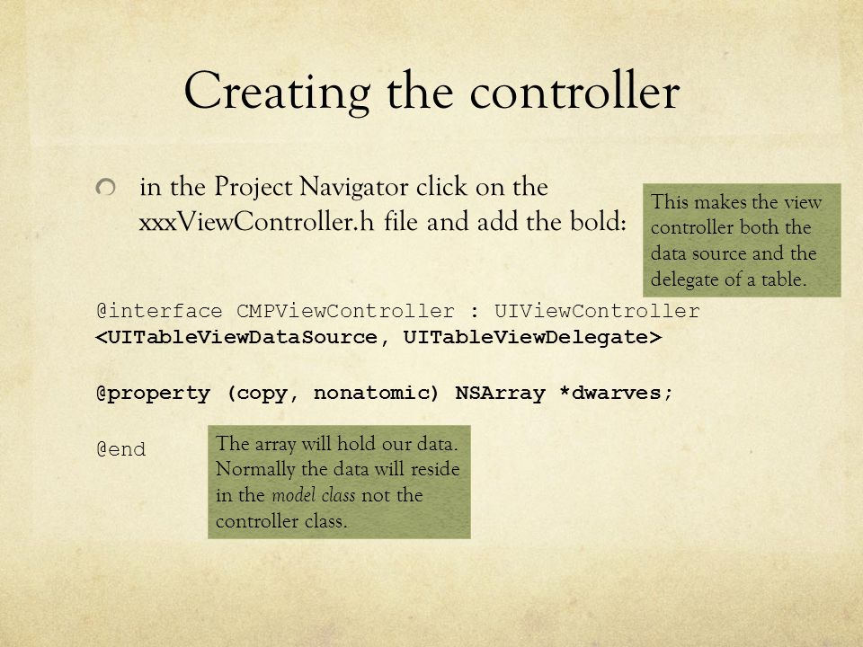 Creating the controller II in the Project Navigator click on the xxxViewController.m file and add the bold: #import BIDViewController.h @implementation BIDViewController (void)viewDidLoad { [super viewDidLoad]; self.dwarves = @[@ Sleepy , @ Sneezy , @ Bashful , @ Happy , @ Doc , @ Grumpy , @ Dopey , @ Thorin , @ Dorin , @ Nori , @ Ori , @ Balin , @ Dwalin , @ Fili , @ Kili , @ Oin , @ Gloin , @ Bifur , @ Bofur , @ Bombur ]; } The array will hold our table data