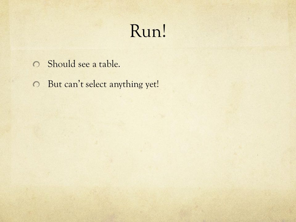 Run! Should see a table. But cant select anything yet!
