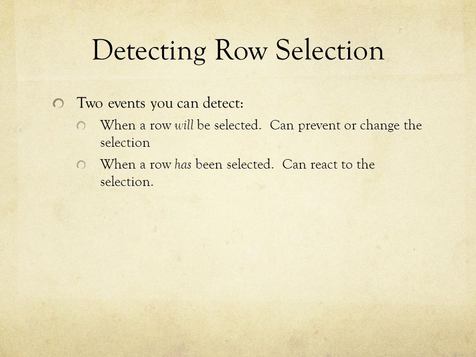 Detecting Row Selection Two events you can detect: When a row will be selected. Can prevent or change the selection When a row has been selected. Can