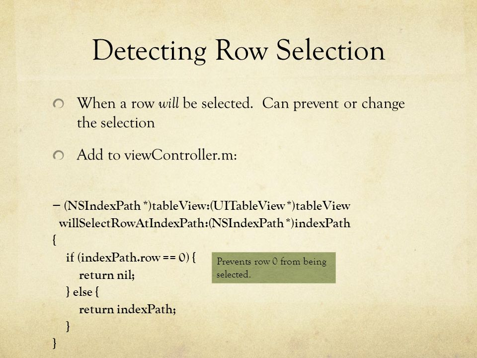 Detecting Row Selection When a row will be selected. Can prevent or change the selection Add to viewController.m: (NSIndexPath *)tableView:(UITableVie