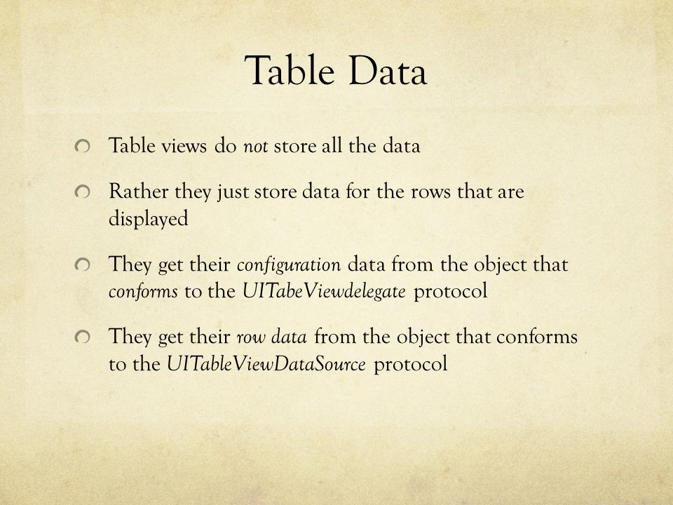 Table Data Table views do not store all the data Rather they just store data for the rows that are displayed They get their configuration data from the object that conforms to the UITabeViewdelegate protocol They get their row data from the object that conforms to the UITableViewDataSource protocol