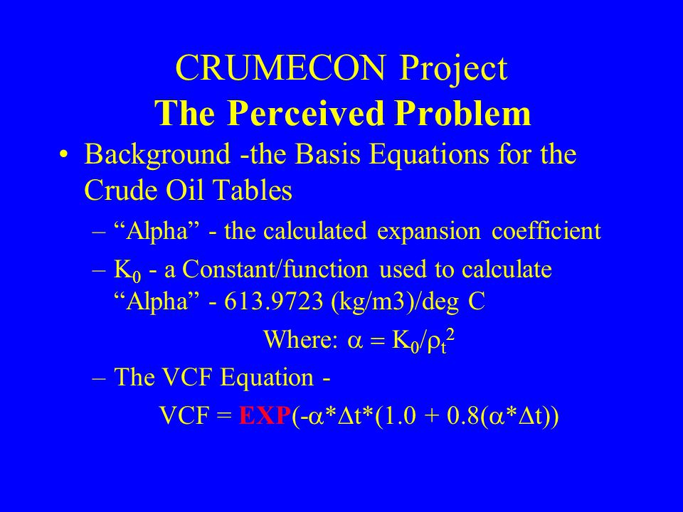 CRUMECON Project The Perceived Problem Background -the Basis Equations for the Crude Oil Tables –Alpha - the calculated expansion coefficient –K 0 - a