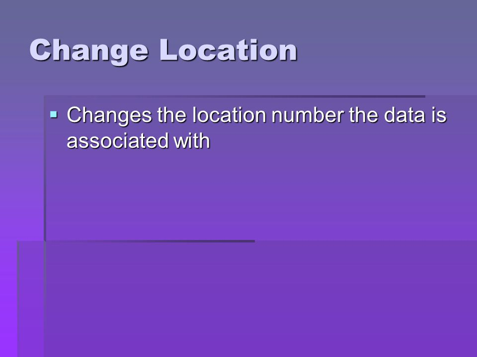 Change Location Changes the location number the data is associated with Changes the location number the data is associated with
