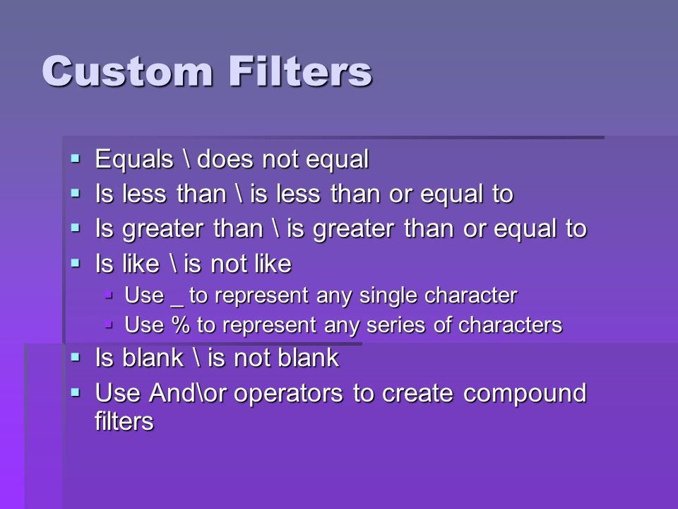 Custom Filters Equals \ does not equal Equals \ does not equal Is less than \ is less than or equal to Is less than \ is less than or equal to Is greater than \ is greater than or equal to Is greater than \ is greater than or equal to Is like \ is not like Is like \ is not like Use _ to represent any single character Use _ to represent any single character Use % to represent any series of characters Use % to represent any series of characters Is blank \ is not blank Is blank \ is not blank Use And\or operators to create compound filters Use And\or operators to create compound filters