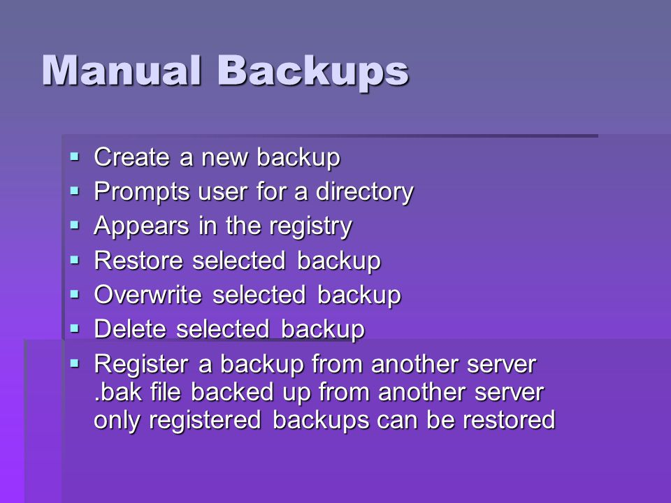 Manual Backups Create a new backup Create a new backup Prompts user for a directory Prompts user for a directory Appears in the registry Appears in the registry Restore selected backup Restore selected backup Overwrite selected backup Overwrite selected backup Delete selected backup Delete selected backup Register a backup from another server.bak file backed up from another server only registered backups can be restored Register a backup from another server.bak file backed up from another server only registered backups can be restored