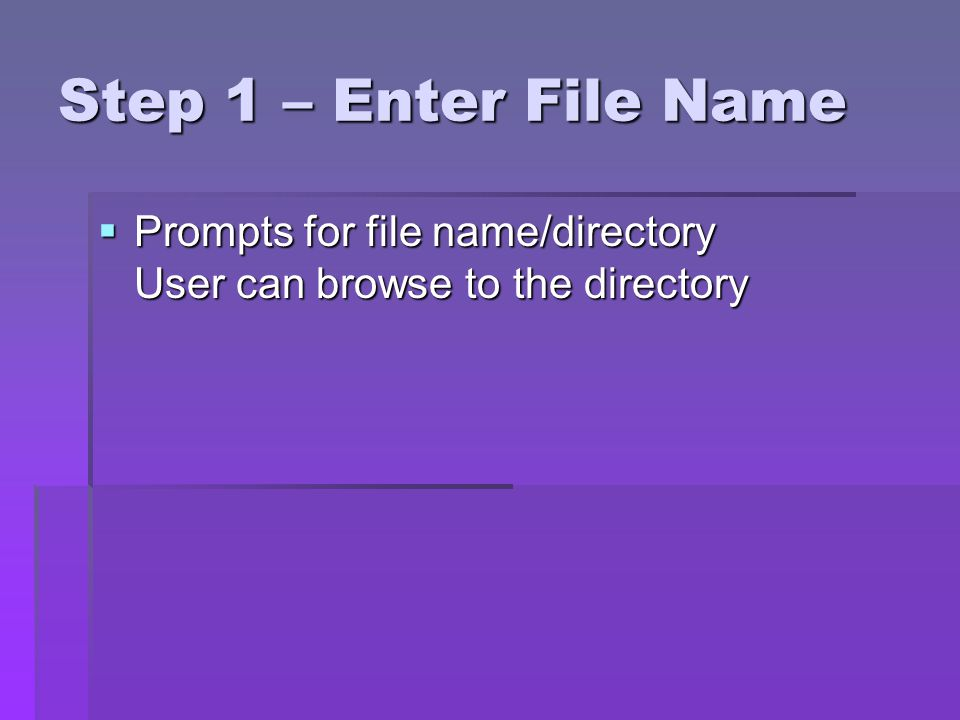 Step 1 – Enter File Name Prompts for file name/directory User can browse to the directory Prompts for file name/directory User can browse to the directory