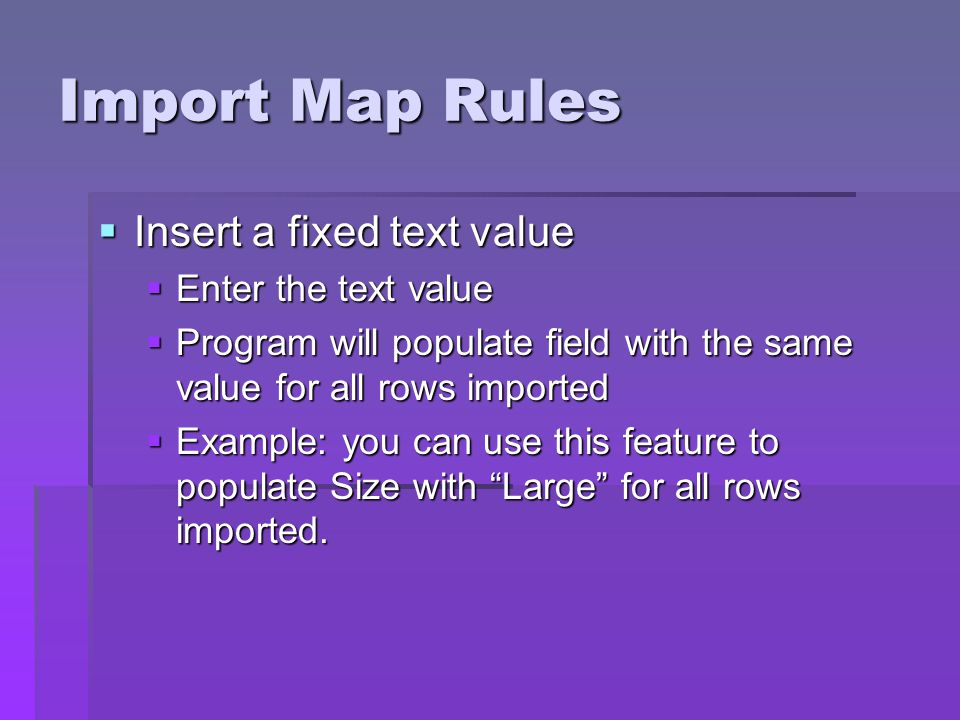 Import Map Rules Insert a fixed text value Insert a fixed text value Enter the text value Enter the text value Program will populate field with the same value for all rows imported Program will populate field with the same value for all rows imported Example: you can use this feature to populate Size with Large for all rows imported.