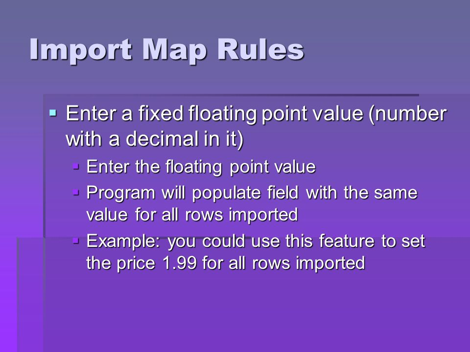 Import Map Rules Enter a fixed floating point value (number with a decimal in it) Enter a fixed floating point value (number with a decimal in it) Enter the floating point value Enter the floating point value Program will populate field with the same value for all rows imported Program will populate field with the same value for all rows imported Example: you could use this feature to set the price 1.99 for all rows imported Example: you could use this feature to set the price 1.99 for all rows imported