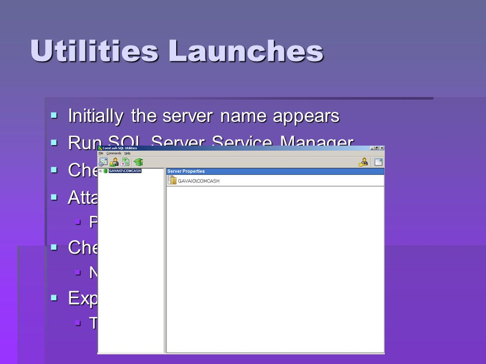Utilities Launches Initially the server name appears Initially the server name appears Run SQL Server Service Manager Run SQL Server Service Manager Check Program Versions Check Program Versions Attach Database Attach Database Prompts for.mdf file Prompts for.mdf file Check for CC SQL Utilities update Check for CC SQL Utilities update Needs internet connection Needs internet connection Expand the server Expand the server The attached databases are displayed The attached databases are displayed