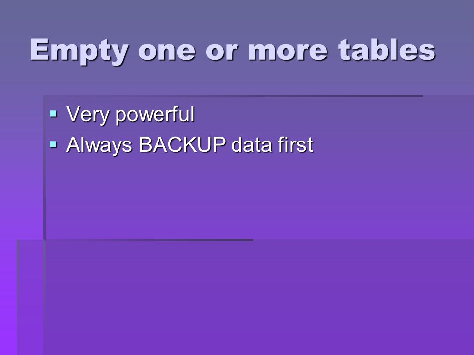 Empty one or more tables Very powerful Very powerful Always BACKUP data first Always BACKUP data first