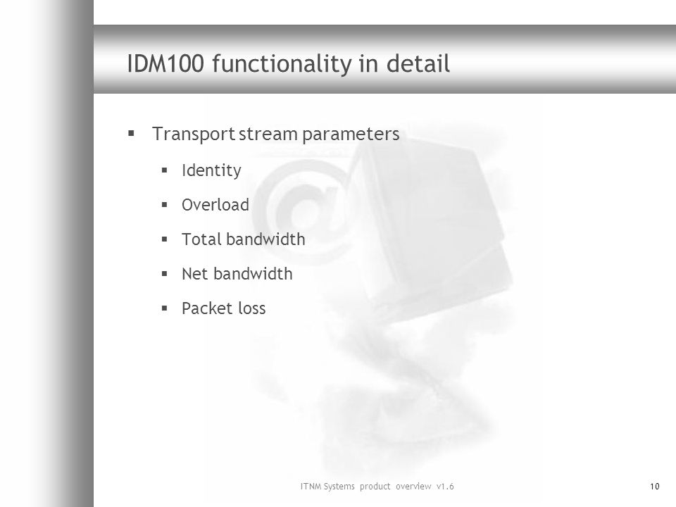 ITNM Systems product overview v1.610 IDM100 functionality in detail Transport stream parameters Identity Overload Total bandwidth Net bandwidth Packet loss