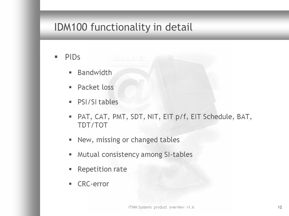 ITNM Systems product overview v1.612 IDM100 functionality in detail PIDs Bandwidth Packet loss PSI/SI tables PAT, CAT, PMT, SDT, NIT, EIT p/f, EIT Schedule, BAT, TDT/TOT New, missing or changed tables Mutual consistency among SI-tables Repetition rate CRC-error