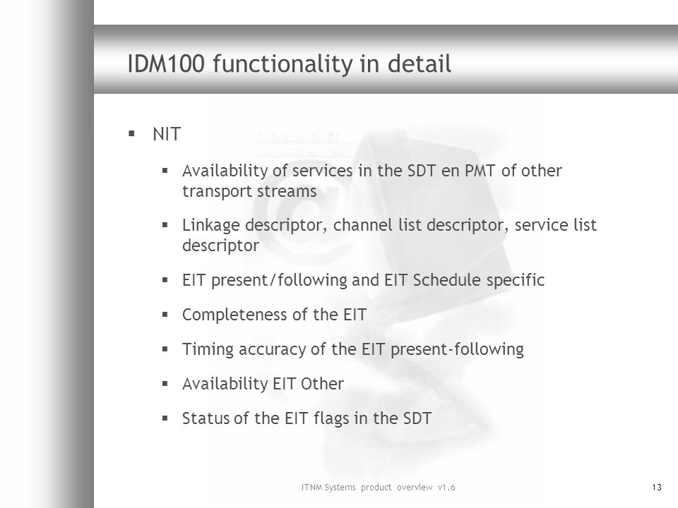 ITNM Systems product overview v1.613 IDM100 functionality in detail NIT Availability of services in the SDT en PMT of other transport streams Linkage descriptor, channel list descriptor, service list descriptor EIT present/following and EIT Schedule specific Completeness of the EIT Timing accuracy of the EIT present-following Availability EIT Other Status of the EIT flags in the SDT