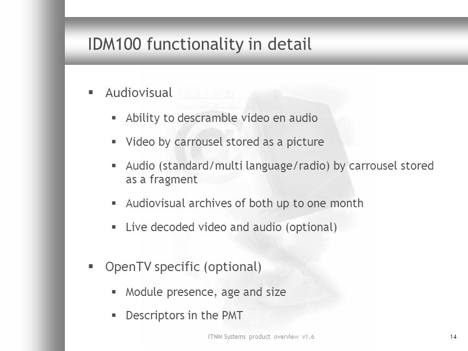 ITNM Systems product overview v1.614 IDM100 functionality in detail Audiovisual Ability to descramble video en audio Video by carrousel stored as a picture Audio (standard/multi language/radio) by carrousel stored as a fragment Audiovisual archives of both up to one month Live decoded video and audio (optional) OpenTV specific (optional) Module presence, age and size Descriptors in the PMT