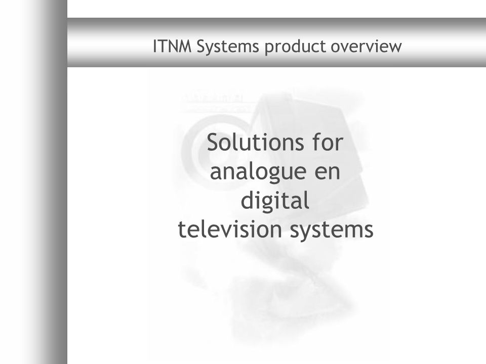 ITNM Systems product overview v1.63 Important issues Digital television issues