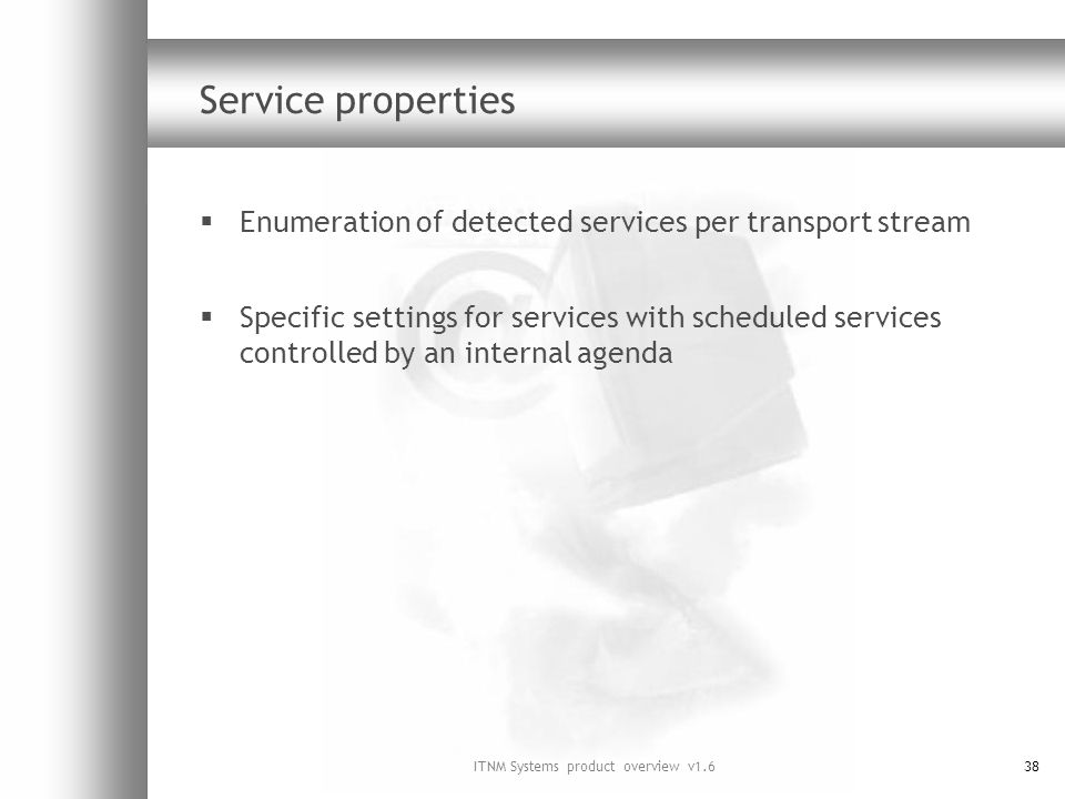 ITNM Systems product overview v1.638 Service properties Enumeration of detected services per transport stream Specific settings for services with scheduled services controlled by an internal agenda