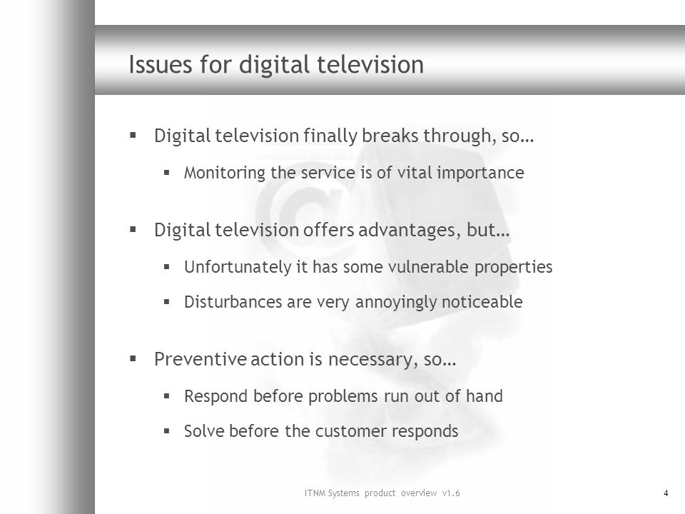 ITNM Systems product overview v1.64 Issues for digital television Digital television finally breaks through, so… Monitoring the service is of vital importance Digital television offers advantages, but… Unfortunately it has some vulnerable properties Disturbances are very annoyingly noticeable Preventive action is necessary, so… Respond before problems run out of hand Solve before the customer responds