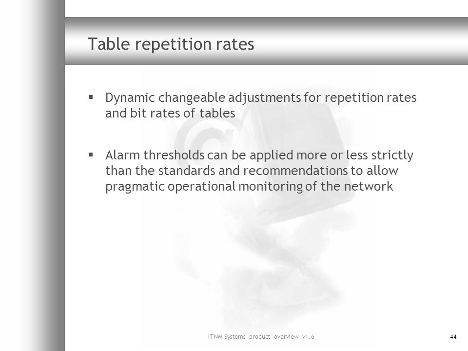 ITNM Systems product overview v1.644 Table repetition rates Dynamic changeable adjustments for repetition rates and bit rates of tables Alarm thresholds can be applied more or less strictly than the standards and recommendations to allow pragmatic operational monitoring of the network